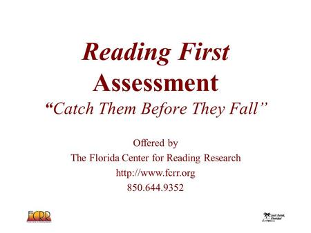"Offered by The Florida Center for Reading Research  850.644.9352 Reading First Assessment ""Catch Them Before They Fall"""
