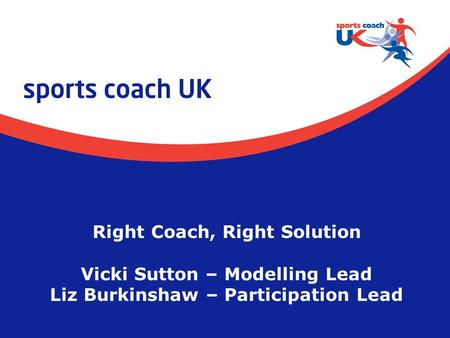 Right Coach, Right Solution Vicki Sutton – Modelling Lead Liz Burkinshaw – Participation Lead.