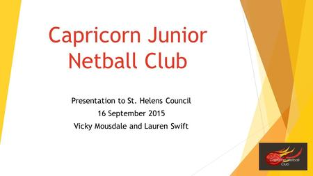 Capricorn Junior Netball Club Presentation to St. Helens Council 16 September 2015 Vicky Mousdale and Lauren Swift.