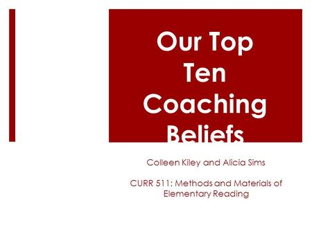Colleen Kiley and Alicia Sims CURR 511: Methods and Materials of Elementary Reading Our Top Ten Coaching Beliefs.