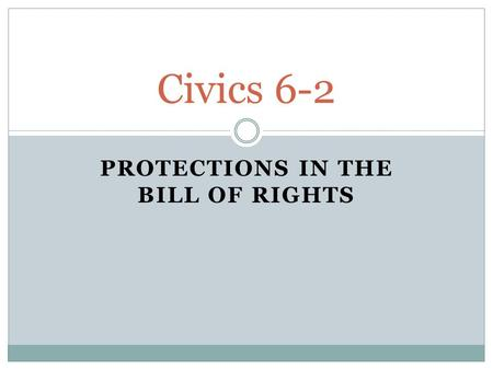 PROTECTIONS IN THE BILL OF RIGHTS Civics 6-2. Bill Of Rights (1791) How the Federalists got the Anti-Federalists to ratify the Constitution First 10 amendments.