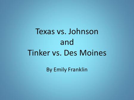 Texas vs. Johnson and Tinker vs. Des Moines By Emily Franklin.