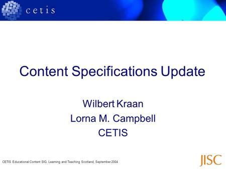 CETIS Educational Content SIG, Learning and Teaching Scotland, September 2004 Content Specifications Update Wilbert Kraan Lorna M. Campbell CETIS.