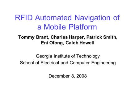 RFID Automated Navigation of a Mobile Platform Tommy Brant, Charles Harper, Patrick Smith, Eni Ofong, Caleb Howell Georgia Institute of Technology School.