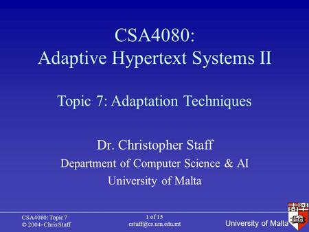 University of Malta CSA4080: Topic 7 © 2004- Chris Staff 1 of 15 CSA4080: Adaptive Hypertext Systems II Dr. Christopher Staff Department.