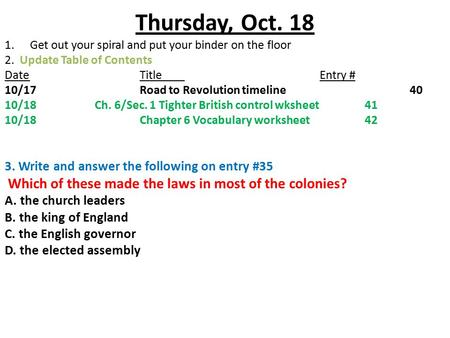 Thursday, Oct. 18 1.Get out your spiral and put your binder on the floor 2. Update Table of Contents DateTitleEntry # 10/17Road to Revolution timeline40.