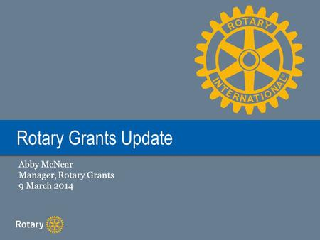 Rotary Grants Update Abby McNear Manager, Rotary Grants 9 March 2014.
