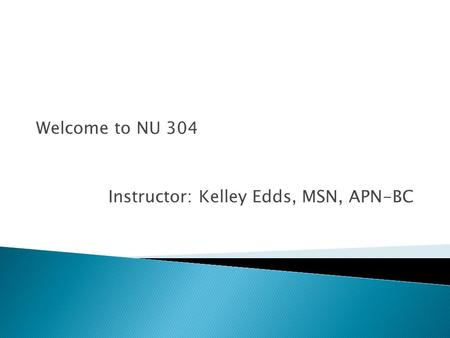 Welcome to NU 304 Instructor: Kelley Edds, MSN, APN-BC.