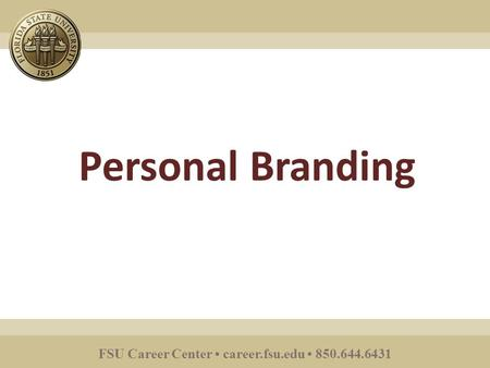 FSU Career Center career.fsu.edu 850.644.6431 Personal Branding.