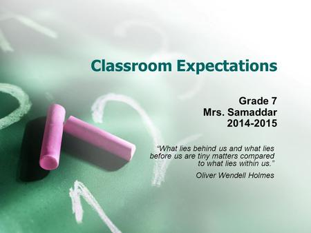 "Classroom Expectations Grade 7 Mrs. Samaddar 2014-2015 ""What lies behind us and what lies before us are tiny matters compared to what lies within us."""