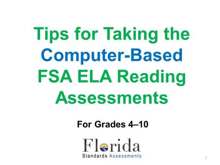 Tips for Taking the Computer-Based FSA ELA Reading Assessments For Grades 4–10 1.