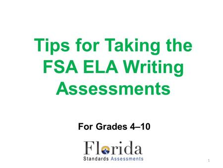 Tips for Taking the FSA ELA Writing Assessments For Grades 4–10 1.