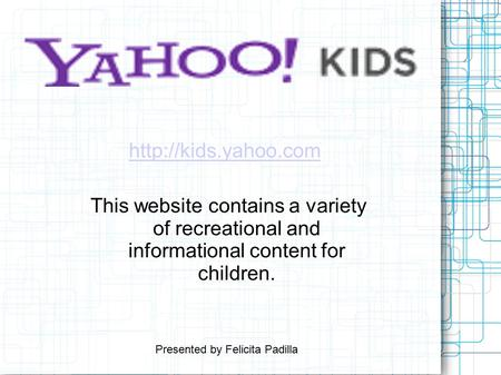 This website contains a variety of recreational and informational content for children.  Presented by Felicita Padilla.
