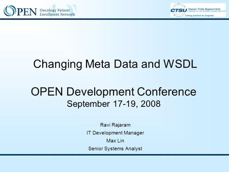 Changing Meta Data and WSDL OPEN Development Conference September 17-19, 2008 Ravi Rajaram IT Development Manager Max Lin Senior Systems Analyst.