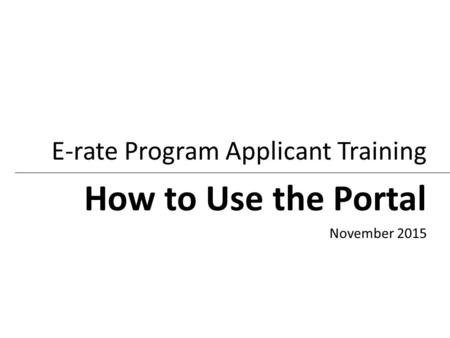 How to Use the Portal E-rate Program Applicant Training November 2015.