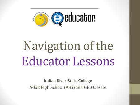 Navigation of the Educator Lessons Indian River State College Adult High School (AHS) and GED Classes.