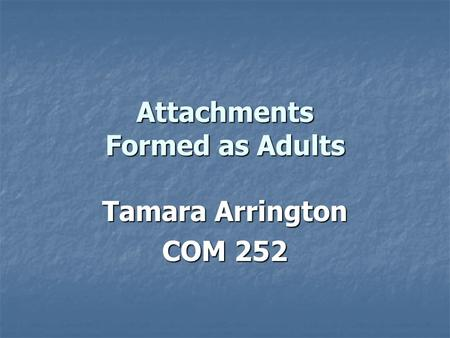 Attachments Formed as Adults Tamara Arrington COM 252.