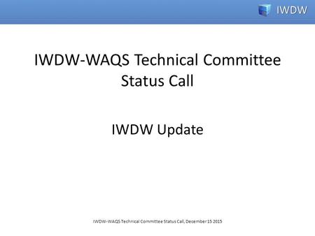 IWDW-WAQS Technical Committee Status Call, December 15 2015 IWDW Update IWDW-WAQS Technical Committee Status Call.