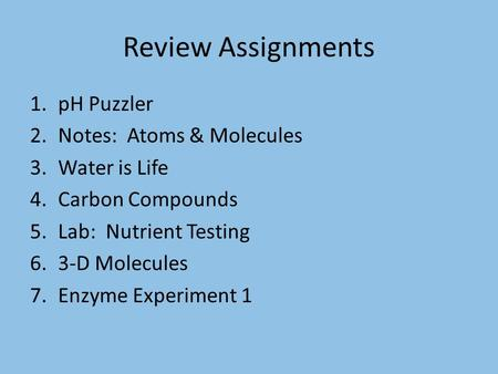 Review Assignments 1.pH Puzzler 2.Notes: Atoms & Molecules 3.Water is Life 4.Carbon Compounds 5.Lab: Nutrient Testing 6.3-D Molecules 7.Enzyme Experiment.