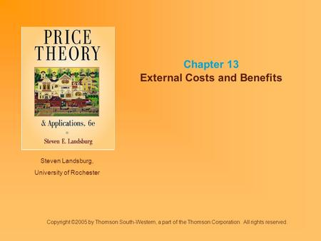 Steven Landsburg, University of Rochester Chapter 13 External Costs and Benefits Copyright ©2005 by Thomson South-Western, a part of the Thomson Corporation.