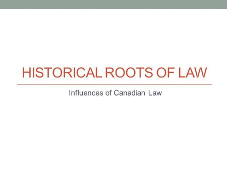 HISTORICAL ROOTS OF LAW Influences of Canadian Law.