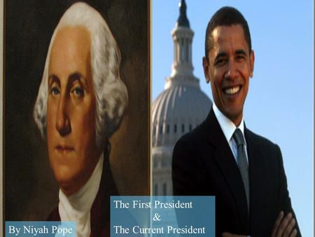 The First President & The Current President By Niyah Pope.