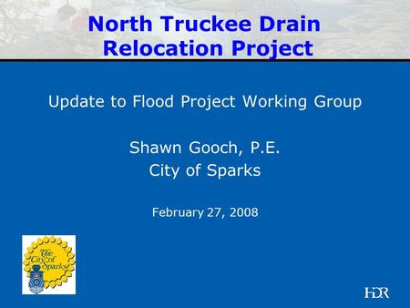 HDR | Presentation Update to Flood Project Working Group Shawn Gooch, P.E. City of Sparks February 27, 2008 North Truckee Drain Relocation Project.