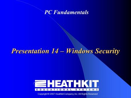 Copyright © 2007 Heathkit Company, Inc. All Rights Reserved PC Fundamentals Presentation 14 – Windows Security.