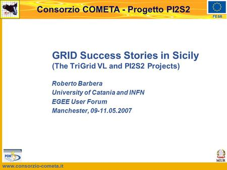 Www.consorzio-cometa.it FESR Consorzio COMETA - Progetto PI2S2 GRID Success Stories in Sicily (The TriGrid VL and PI2S2 Projects) Roberto Barbera University.