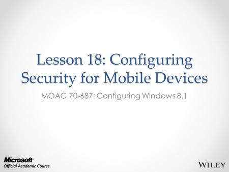 Lesson 18: Configuring Security for Mobile Devices MOAC 70-687: Configuring Windows 8.1.
