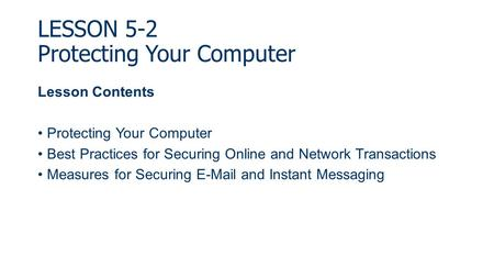 LESSON 5-2 Protecting Your Computer Lesson Contents Protecting Your Computer Best Practices for Securing Online and Network Transactions Measures for Securing.