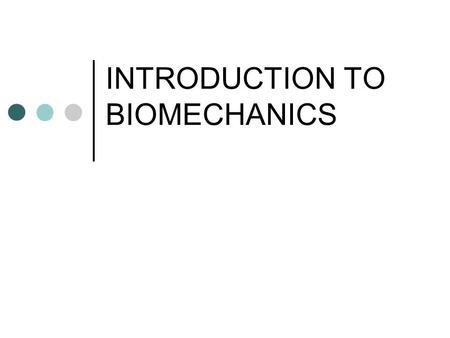 "INTRODUCTION TO BIOMECHANICS. What is Biomechanics? The study of how the physical laws of mechanics and physics apply to the ""Human Body"" Why? Improve."
