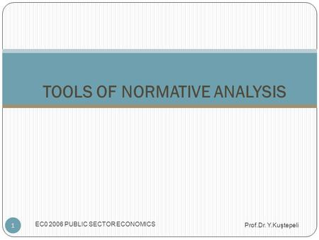 EC0 2006 PUBLIC SECTOR ECONOMICS 1 TOOLS OF NORMATIVE ANALYSIS Prof.Dr. Y.Kuştepeli.