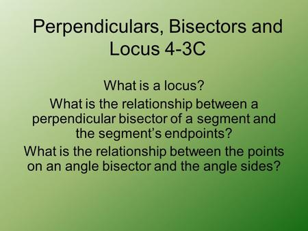 What is a locus? What is the relationship between a perpendicular bisector of a segment and the segment's endpoints? What is the relationship between the.