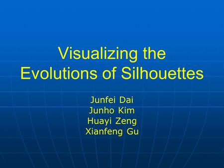 Visualizing the Evolutions of Silhouettes Junfei Dai Junho Kim Huayi Zeng Xianfeng Gu.