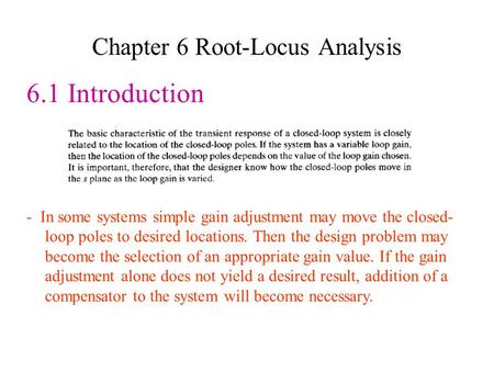Chapter 6 Root-Locus Analysis 6.1 Introduction - In some systems simple gain adjustment may move the closed- loop poles to desired locations. Then the.