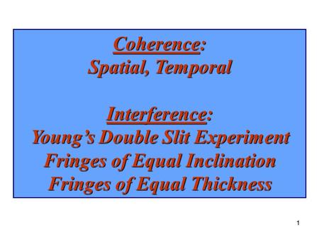 1 Coherence: Spatial, Temporal Interference: Young's Double Slit Experiment Fringes of Equal Inclination Fringes of Equal Thickness 1.