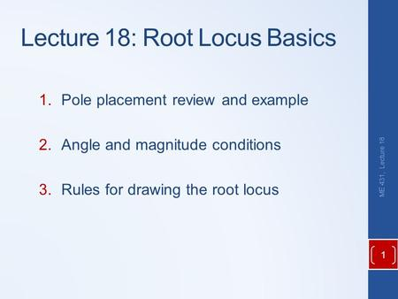 Lecture 18: Root Locus Basics 1.Pole placement review and example 2.Angle and magnitude conditions 3.Rules for drawing the root locus ME 431, Lecture 18.