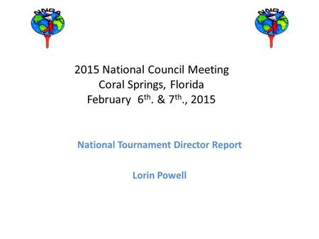 2015 National Council Meeting Coral Springs, Florida February 6 th. & 7 th., 2015 National Tournament Director Report Lorin Powell.