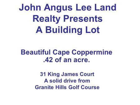 John Angus Lee Land Realty Presents A Building Lot Beautiful Cape Coppermine.42 of an acre. 31 King James Court A solid drive from Granite Hills Golf Course.