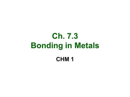 Ch. 7.3 Bonding in Metals CHM 1. Metallic Bonds and properties Metals are made up of closely packed cations and free floating valence electrons –Sea of.