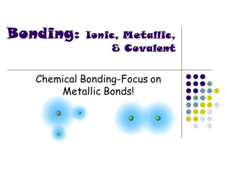 Chemical Bonding-Focus on Metallic Bonds! Bonding: Ionic, Metallic, & Covalent.