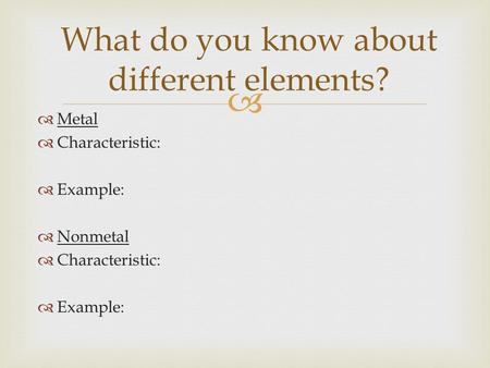  Metal  Characteristic:  Example:  Nonmetal  Characteristic:  Example: What do you know about different elements?