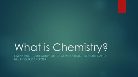 What is Chemistry? SIMPLY PUT, IT'S THE STUDY OF THE COMPOSITION, PROPERTIES AND BEHAVIOUR OF MATTER.
