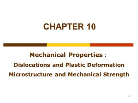 1 CHAPTER 10 Mechanical Properties : Dislocations and Plastic Deformation Microstructure and Mechanical Strength.