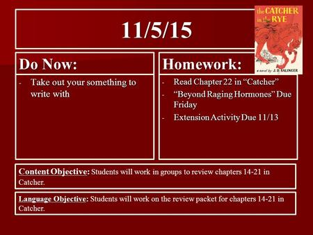 "11/5/15 Do Now: - Take out your something to write with Homework: - Read Chapter 22 in ""Catcher"" - ""Beyond Raging Hormones"" Due Friday - Extension Activity."