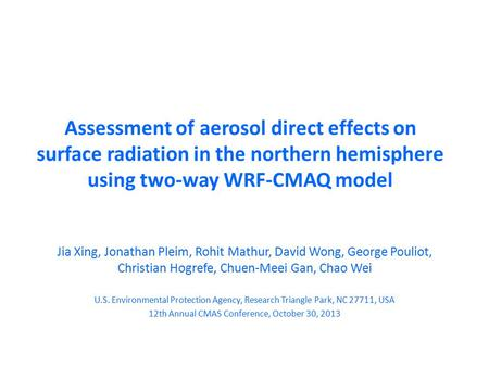 Assessment of aerosol direct effects on surface radiation in the northern hemisphere using two-way WRF-CMAQ model Jia Xing, Jonathan Pleim, Rohit Mathur,