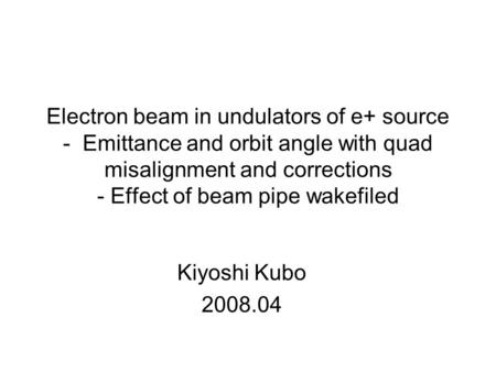 Kiyoshi Kubo 2008.04 Electron beam in undulators of e+ source - Emittance and orbit angle with quad misalignment and corrections - Effect of beam pipe.