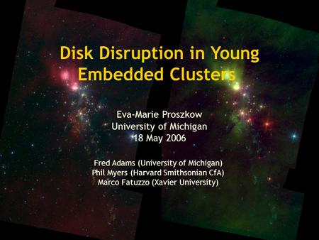 Disk Disruption in Young Embedded Clusters Eva-Marie Proszkow University of Michigan 18 May 2006 Fred Adams (University of Michigan) Phil Myers (Harvard.