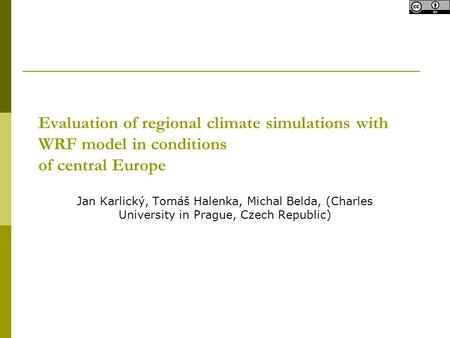 Evaluation of regional climate simulations with WRF model in conditions of central Europe Jan Karlický, Tomáš Halenka, Michal Belda, (Charles University.